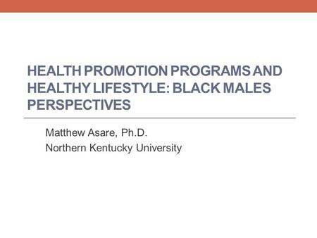 HEALTH PROMOTION PROGRAMS AND HEALTHY LIFESTYLE: BLACK MALES PERSPECTIVES Matthew Asare, Ph.D. Northern Kentucky University.