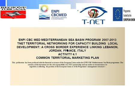 ENPI CBC MED MEDITERRANEAN SEA BASIN PROGRAM 2007-2013 TNET TERRITORIAL NETWORKING FOR CAPACITY BUILDING LOCAL DEVELOPMENT: A CROSS BORDER EXPERIENCE LINKING.