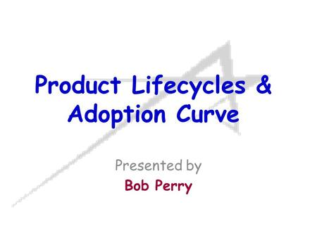 Product Lifecycles & Adoption Curve Presented by Bob Perry.