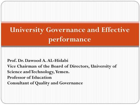 University Governance and Effective performance Prof. Dr. Dawood A. AL-Hidabi Vice Chairman of the Board of Directors, University of Science and Technology,