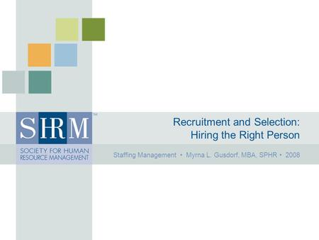 Recruitment and Selection: Hiring the Right Person Staffing Management Myrna L. Gusdorf, MBA, SPHR 2008.