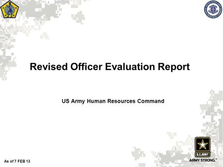 Revised Officer Evaluation Report US Army Human Resources Command As of 7 FEB 13.