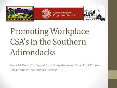 Promoting Workplace CSAs in the Southern Adirondacks Laura McDermott, Capital District Vegetable and Small Fruit Program Teresa Whalen, Adirondack Harvest.