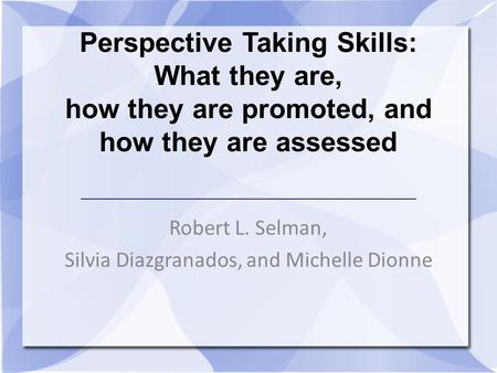 Perspective Taking Skills: What they are, how they are promoted, and how they are assessed Robert L. Selman, Silvia Diazgranados, and Michelle Dionne.