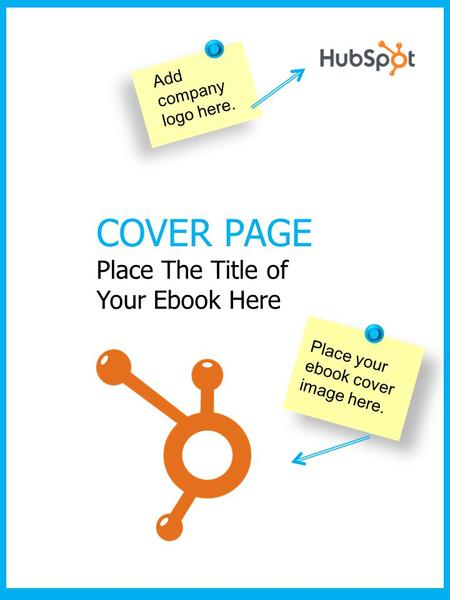 COVER PAGE Place The Title of Your Ebook Here Place your ebook cover image here. Add company logo here.