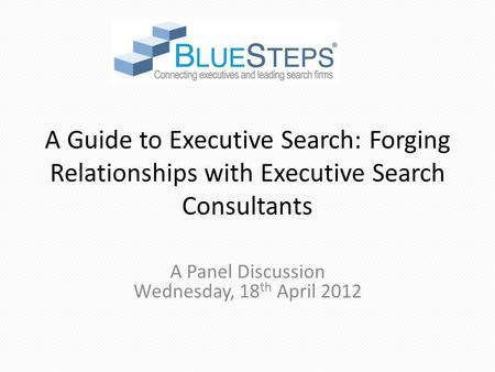 A Guide to Executive Search: Forging Relationships with Executive Search Consultants A Panel Discussion Wednesday, 18 th April 2012.