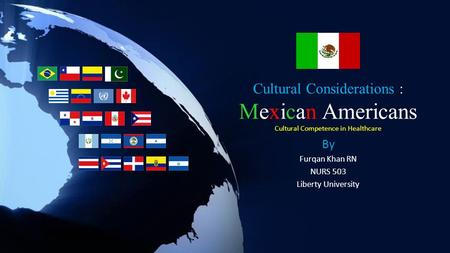 Cultural Considerations : Mexican Americans Cultural Competence in Healthcare By Furqan Khan RN NURS 503 Liberty University.