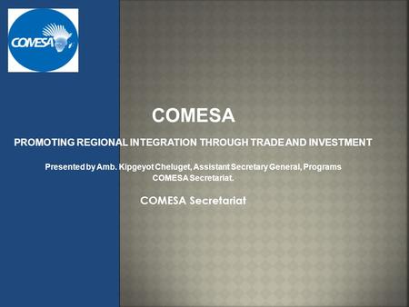 COMESA PROMOTING REGIONAL INTEGRATION THROUGH TRADE AND INVESTMENT Presented by Amb. Kipgeyot Cheluget, Assistant Secretary General, Programs COMESA Secretariat.