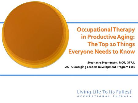 Occupational Therapy in Productive Aging: The Top 10 Things Everyone Needs to Know Stephanie Stephenson, MOT, OTR/L AOTA Emerging Leaders Development Program.