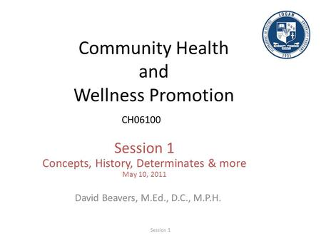Community Health and Wellness Promotion CH06100 Session 1 Concepts, History, Determinates & more May 10, 2011 David Beavers, M.Ed., D.C., M.P.H. Session.