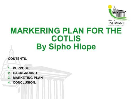 MARKERING PLAN FOR THE COTLIS By Sipho Hlope CONTENTS. 1.PURPOSE. 2.BACKGROUND. 3.MARKETING PLAN 4.CONCLUSION.