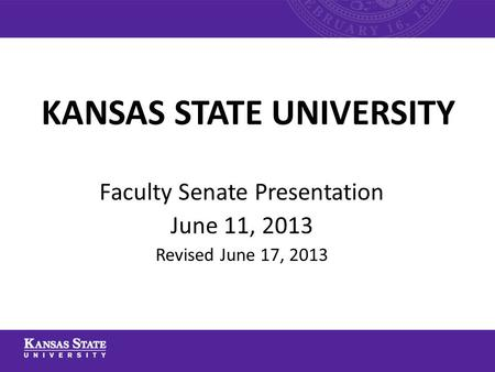 KANSAS STATE UNIVERSITY Faculty Senate Presentation June 11, 2013 Revised June 17, 2013.