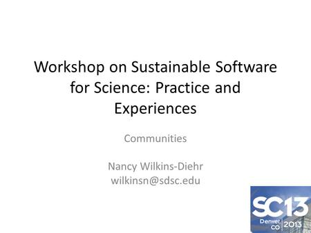 Workshop on Sustainable Software for Science: Practice and Experiences Communities Nancy Wilkins-Diehr