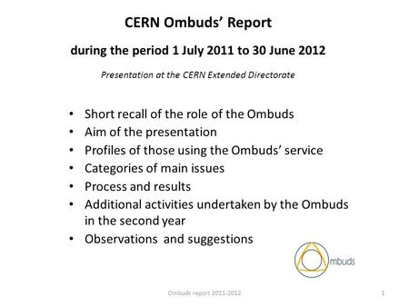 CERN Ombuds Report during the period 1 July 2011 to 30 June 2012 Presentation at the CERN Extended Directorate Short recall of the role of the Ombuds Aim.