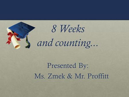 8 Weeks and counting... Presented By: Ms. Zmek & Mr. Proffitt Ms. Zmek & Mr. Proffitt.
