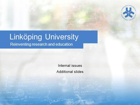 Reinventing research and education Linköping University Internal issues Additional slides.