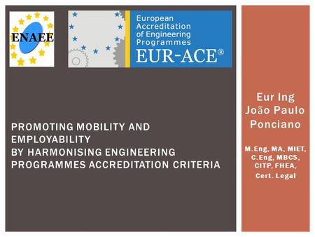 Eur Ing Jo ã o Paulo Ponciano M.Eng, MA, MIET, C.Eng, MBCS, CITP, FHEA, Cert. Legal PROMOTING MOBILITY AND EMPLOYABILITY BY HARMONISING ENGINEERING PROGRAMMES.