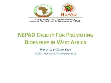 NEPAD F ACILITY F OR P ROMOTING B IOENERGY IN W EST A FRICA P RESENTED BY D EMBA D IOP ACCRA, N OVEMBER 2 ND N OVEMBER 2012.