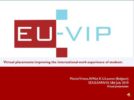 v u Virtual placements: improving the international work experience of students Mariet Vriens, AVNet K.U.Leuven (Belgium) EDULEARN10, 5&6 July 2010 Virtual.