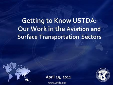 Getting to Know USTDA: Our Work in the Aviation and Surface Transportation Sectors April 19, 2011 www.ustda.gov.
