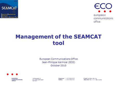 Management of the SEAMCAT tool European Communications Office Jean-Philippe Kermoal (ECO) October 2010 EUROPEAN COMMUNICATIONS OFFICE Nansensgade 19 DK-1366.