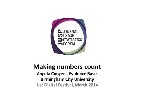Making numbers count Angela Conyers, Evidence Base, Birmingham City University Jisc Digital Festival, March 2014.