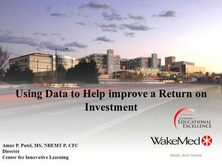 Raleigh, North Carolina WakeMed Health & Hospitals Using Data to Help improve a Return on Investment Amar P. Patel, MS, NREMT-P, CFC Director Center for.