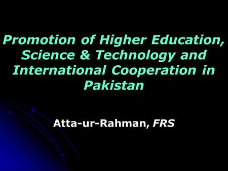 Promotion of Higher Education, Science & Technology and International Cooperation in Pakistan Atta-ur-Rahman, FRS.