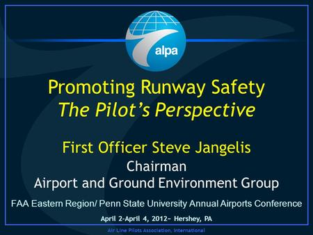 Air Line Pilots Association, International FAA Eastern Region/ Penn State University Annual Airports Conference Promoting Runway Safety The Pilots Perspective.