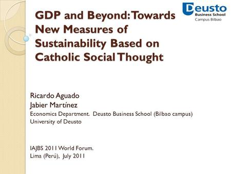 GDP and Beyond: Towards New Measures of Sustainability Based on Catholic Social Thought Ricardo Aguado Jabier Martínez Economics Department. Deusto Business.