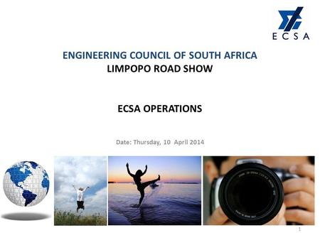 ENGINEERING COUNCIL OF SOUTH AFRICA LIMPOPO ROAD SHOW ECSA OPERATIONS Date: Thursday, 10 April 2014 1.