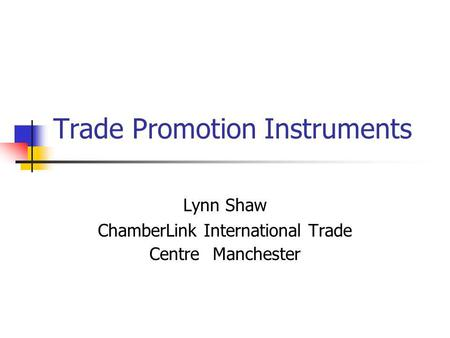 Trade Promotion Instruments Lynn Shaw ChamberLink International Trade Centre Manchester.