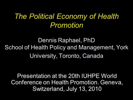 The Political Economy of Health Promotion Dennis Raphael, PhD School of Health Policy and Management, York University, Toronto, Canada Presentation at.