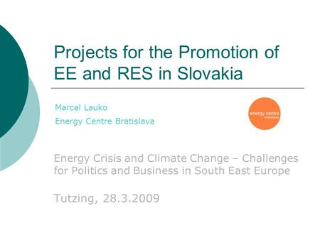 Projects for the Promotion of EE and RES in Slovakia Energy Crisis and Climate Change – Challenges for Politics and Business in South East Europe Tutzing,