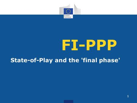 FI-PPP State-of-Play and the 'final phase' 1. Objective 1.Make European industry and software developers more competitive in developing and using innovative.