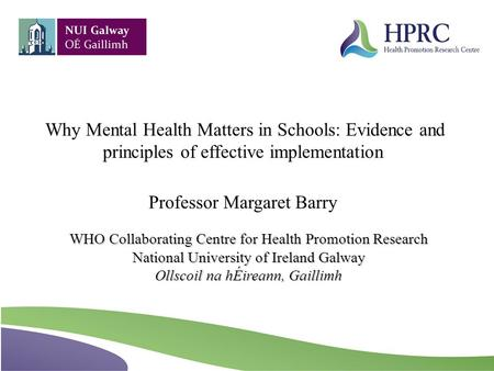 WHO Collaborating Centre for Health Promotion Research National University of Ireland Galway Ollscoil na hÉireann, Gaillimh Why Mental Health Matters in.