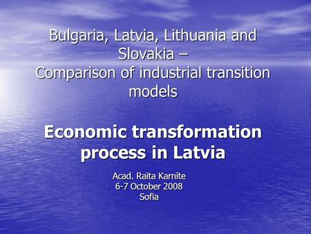 Bulgaria, Latvia, Lithuania and Slovakia – Comparison of industrial transition models Economic transformation process in Latvia Acad. Raita Karnīte 6-7.
