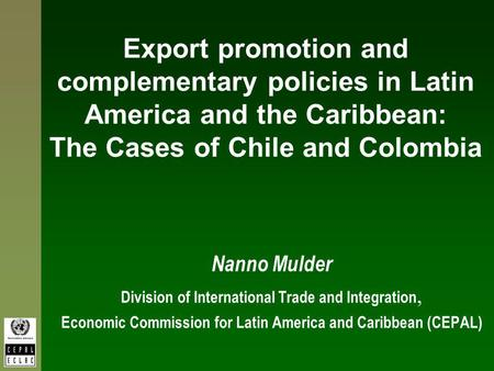 Export promotion and complementary policies in Latin America and the Caribbean: The Cases of Chile and Colombia Nanno Mulder Division of International.