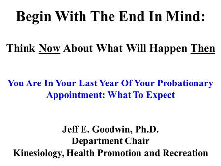 Jeff E. Goodwin, Ph.D. Department Chair Kinesiology, Health Promotion and Recreation Begin With The End In Mind: Think Now About What Will Happen Then.
