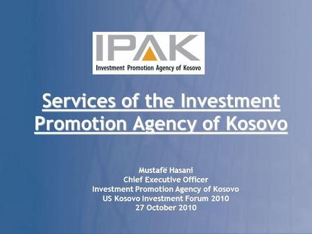 Services of the Investment Promotion Agency of Kosovo Mustafë Hasani Chief Executive Officer Investment Promotion Agency of Kosovo US Kosovo Investment.