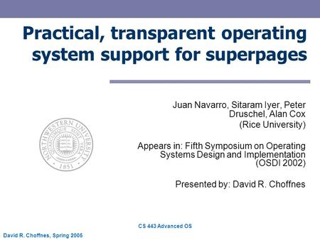 CS 443 Advanced OS David R. Choffnes, Spring 2005 Practical, transparent operating system support for superpages Juan Navarro, Sitaram Iyer, Peter Druschel,