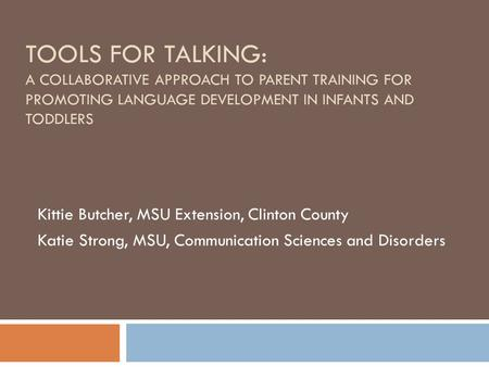 TOOLS FOR TALKING: A COLLABORATIVE APPROACH TO PARENT TRAINING FOR PROMOTING LANGUAGE DEVELOPMENT IN INFANTS AND TODDLERS Kittie Butcher, MSU Extension,