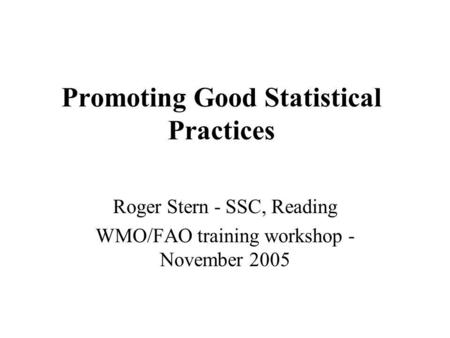 Promoting Good Statistical Practices Roger Stern - SSC, Reading WMO/FAO training workshop - November 2005.