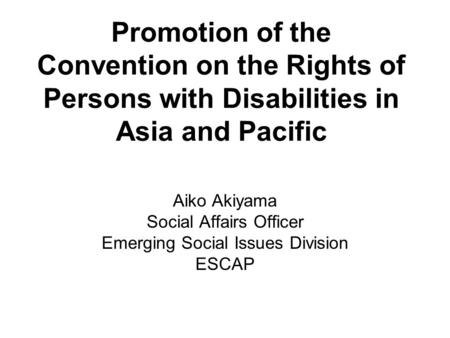 Promotion of the Convention on the Rights of Persons with Disabilities in Asia and Pacific Aiko Akiyama Social Affairs Officer Emerging Social Issues Division.