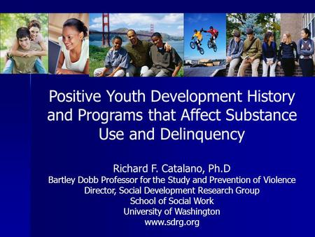Positive Youth Development History and Programs that Affect Substance Use and Delinquency Richard F. Catalano, Ph.D Bartley Dobb Professor for the Study.