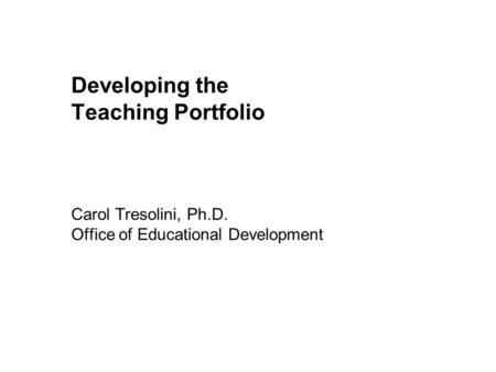 Developing the Teaching Portfolio Carol Tresolini, Ph. D