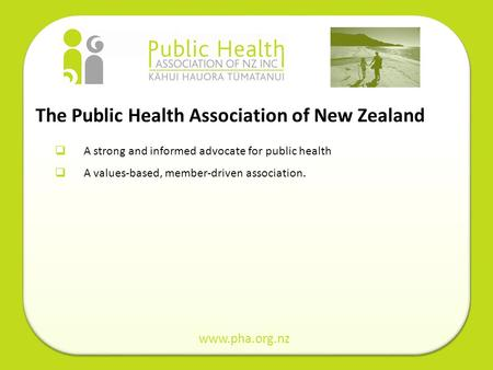 The Public Health Association of New Zealand A strong and informed advocate for public health A values-based, member-driven association. www.pha.org.nz.