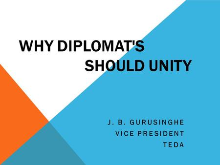 WHY DIPLOMAT'S SHOULD UNITY J. B. GURUSINGHE VICE PRESIDENT TEDA.