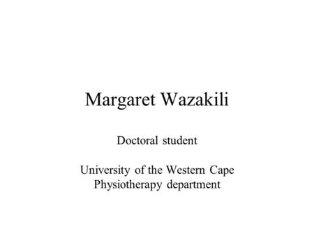 Margaret Wazakili Doctoral student University of the Western Cape Physiotherapy department.
