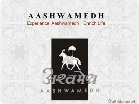 A A S H W A M E D H Experience Aashwamedh Enrich Life © All rights reserved.